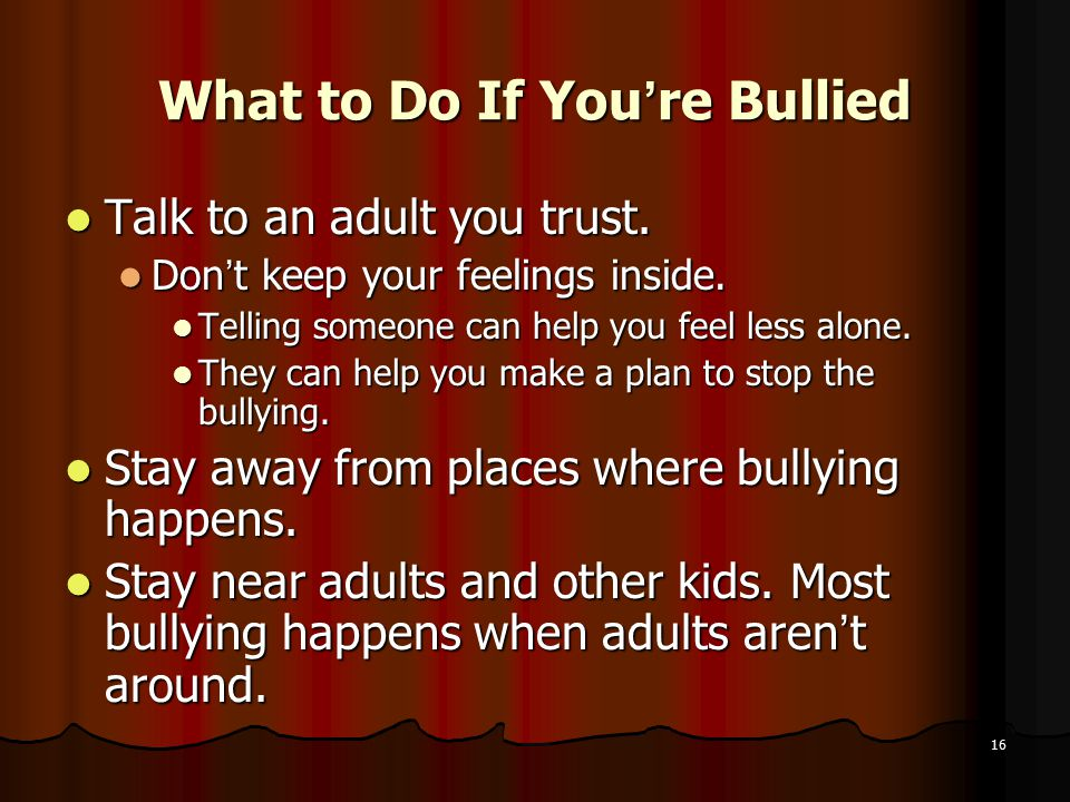 What to Do If You're Bullied Talk to an adult you trust.