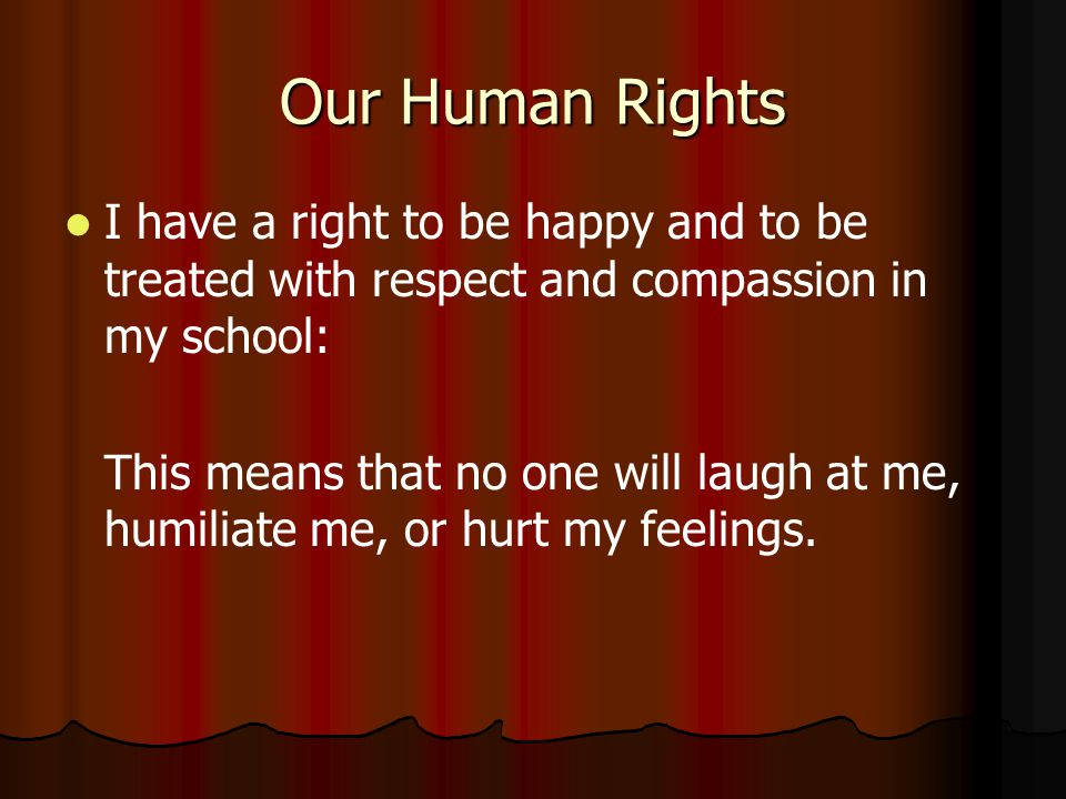 Our Human Rights I have a right to be happy and to be treated with respect and compassion in my school: This means that no one will laugh at me, humiliate me, or hurt my feelings.