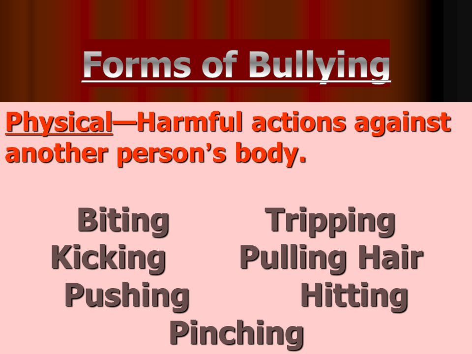 Physical—Harmful actions against another person's body. BitingTripping KickingPulling Hair PushingHitting Pinching