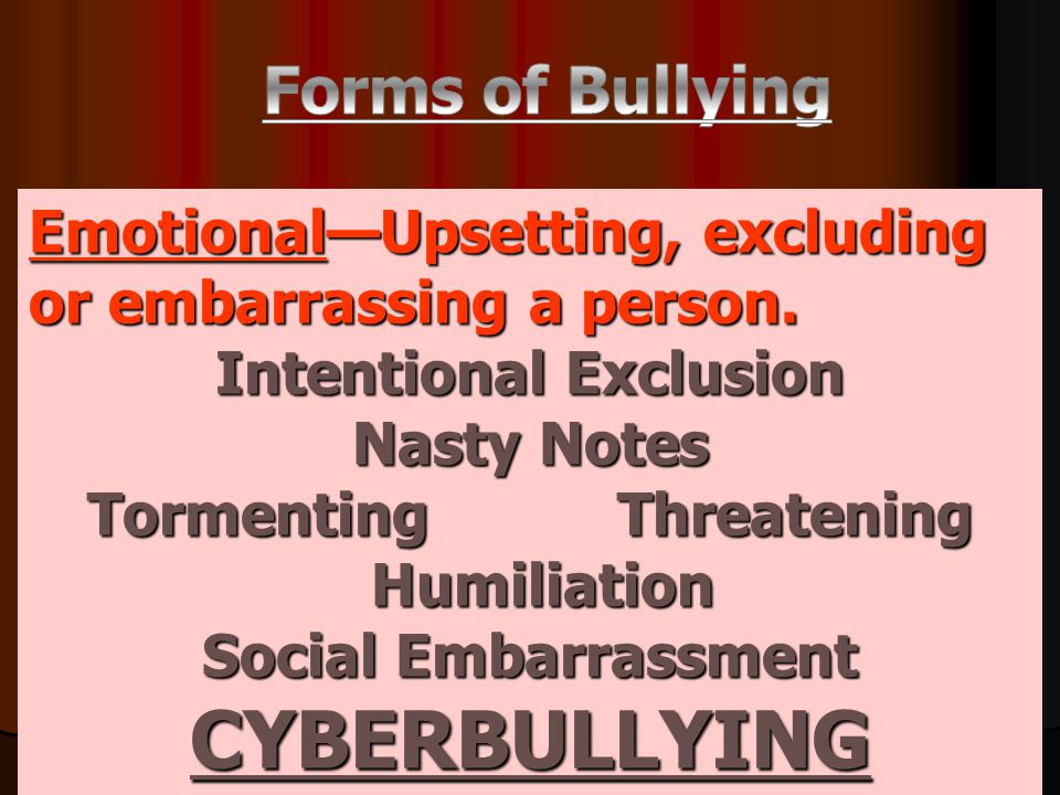 Emotional—Upsetting, excluding or embarrassing a person. Intentional Exclusion Nasty Notes TormentingThreatening Humiliation Social Embarrassment CYBE