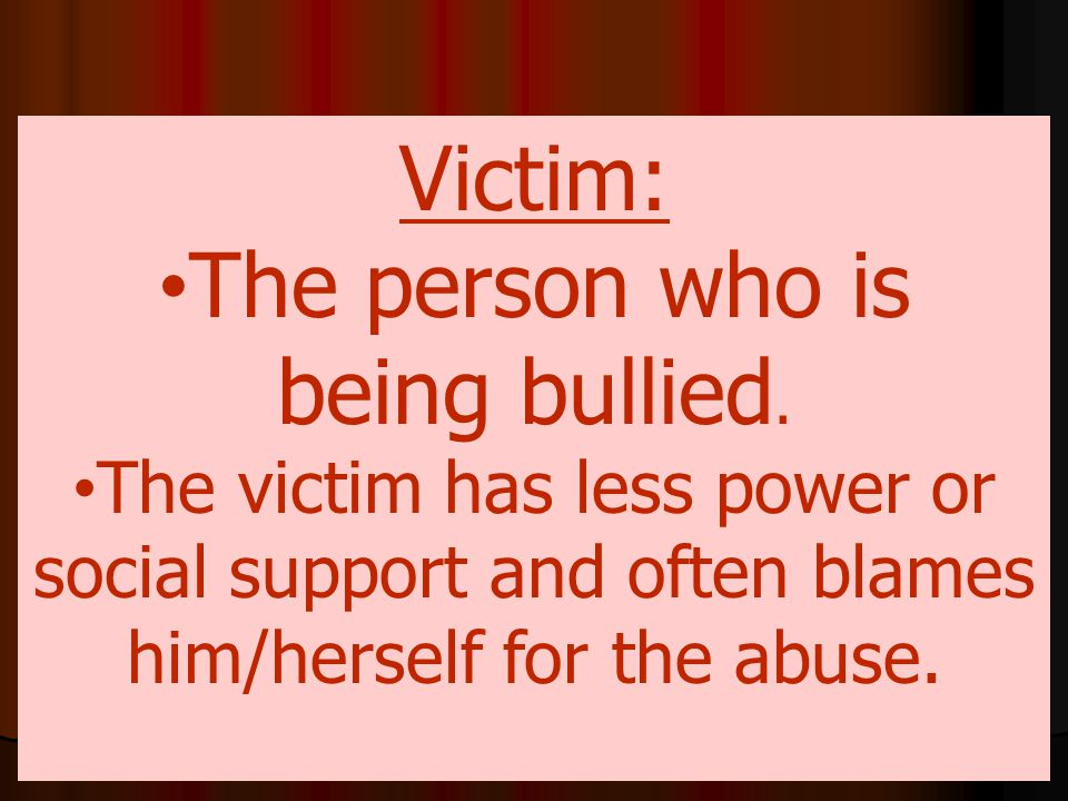 Victim: The person who is being bullied. The victim has less power or social support and often blames him/herself for the abuse.
