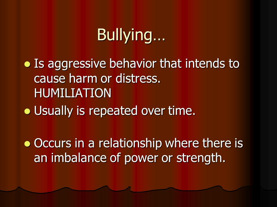 Bullying… Is aggressive behavior that intends to cause harm or distress. HUMILIATION Is aggressive behavior that intends to cause harm or distress. HU