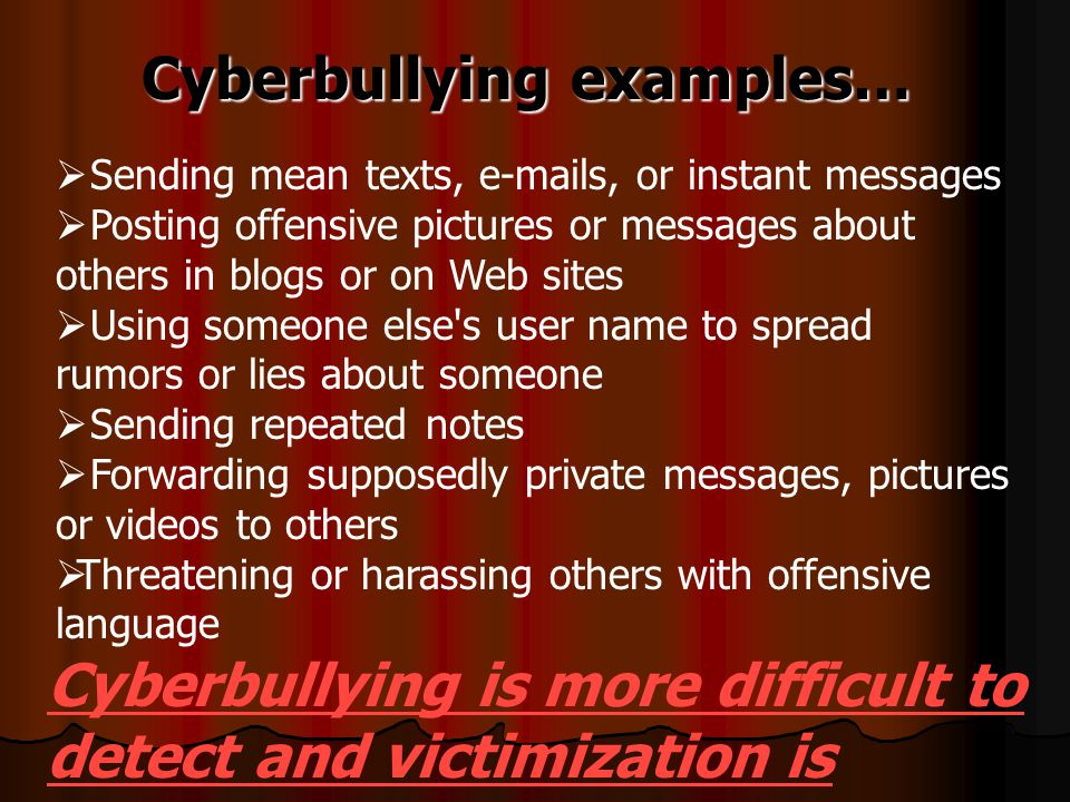 Cyberbullying examples…  Sending mean texts, e-mails, or instant messages  Posting offensive pictures or messages about others in blogs or on Web sites  Using someone else s user name to spread rumors or lies about someone  Sending repeated notes  Forwarding supposedly private messages, pictures or videos to others  Threatening or harassing others with offensive language Cyberbullying is more difficult to detect and victimization is ongoing!