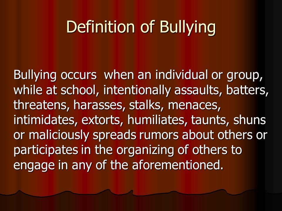 Definition of Bullying Bullying occurs when an individual or group, while at school, intentionally assaults, batters, threatens, harasses, stalks, men