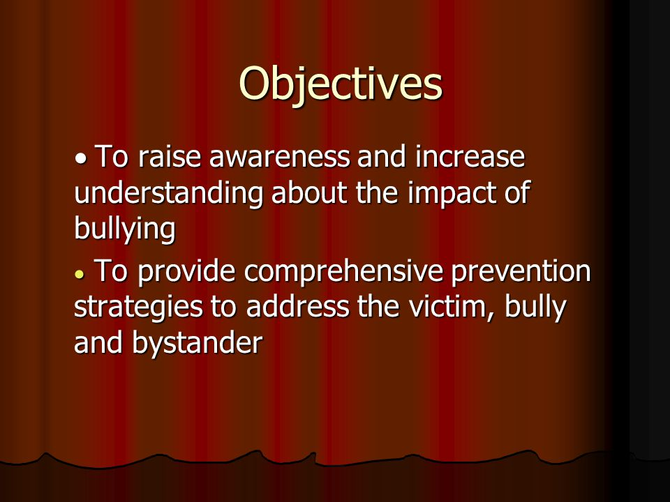 Objectives  To raise awareness and increase understanding about the impact of bullying  To provide comprehensive prevention strategies to address the victim, bully and bystander