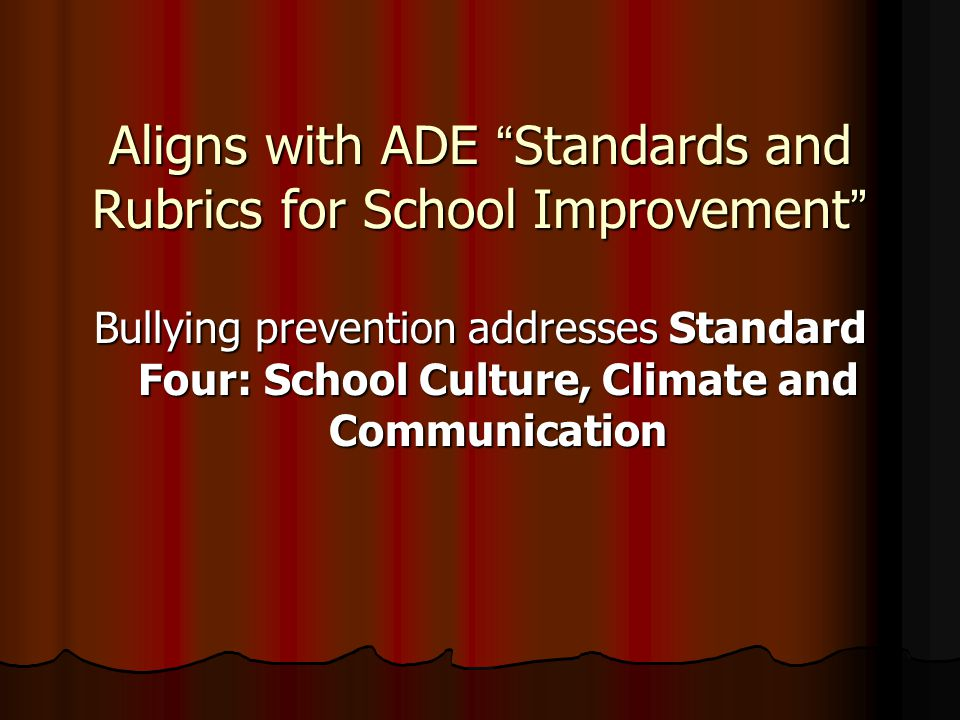 Aligns with ADE Standards and Rubrics for School Improvement Bullying prevention addresses Standard Four: School Culture, Climate and Communication