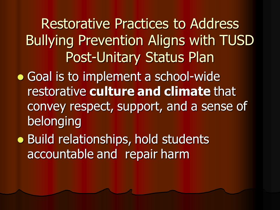 Restorative Practices to Address Bullying Prevention Aligns with TUSD Post-Unitary Status Plan Goal is to implement a school-wide restorative culture