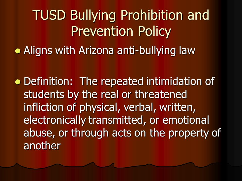 TUSD Bullying Prohibition and Prevention Policy Aligns with Arizona anti-bullying law Aligns with Arizona anti-bullying law Definition: The repeated i