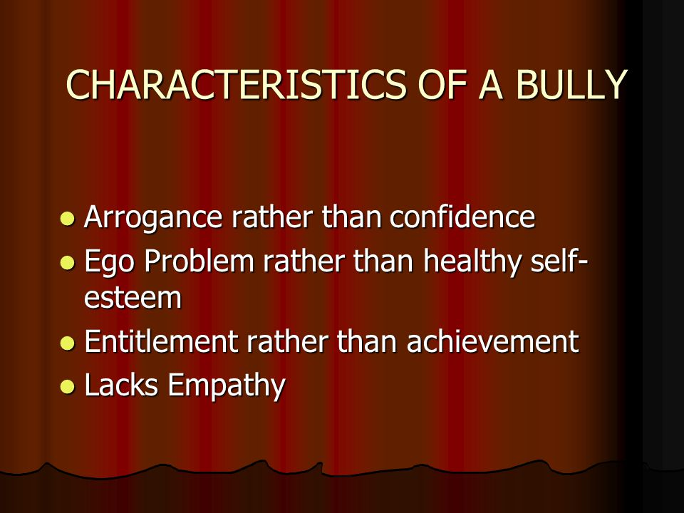 CHARACTERISTICS OF A BULLY Arrogance rather than confidence Arrogance rather than confidence Ego Problem rather than healthy self- esteem Ego Problem rather than healthy self- esteem Entitlement rather than achievement Entitlement rather than achievement Lacks Empathy Lacks Empathy