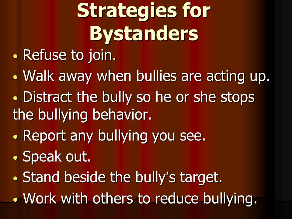 Strategies for Bystanders Refuse to join. Refuse to join. Walk away when bullies are acting up. Walk away when bullies are acting up. Distract the bul