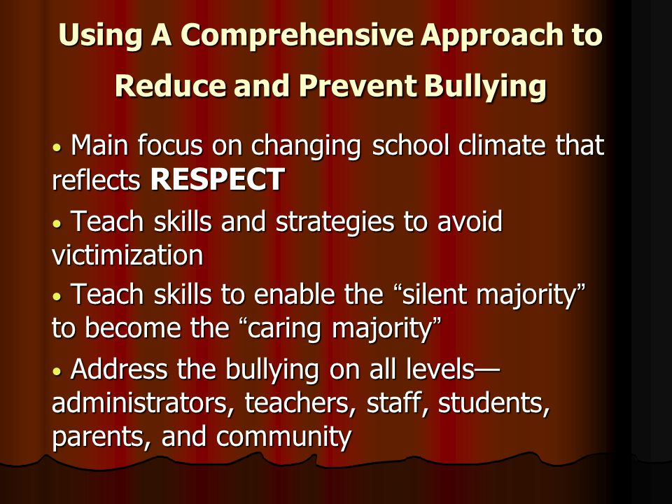Using A Comprehensive Approach to Reduce and Prevent Bullying Main focus on changing school climate that reflects RESPECT Main focus on changing school climate that reflects RESPECT Teach skills and strategies to avoid victimization Teach skills and strategies to avoid victimization Teach skills to enable the silent majority to become the caring majority Teach skills to enable the silent majority to become the caring majority Address the bullying on all levels— administrators, teachers, staff, students, parents, and community Address the bullying on all levels— administrators, teachers, staff, students, parents, and community