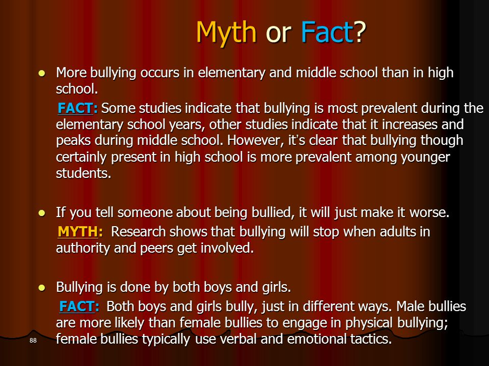 Myth or Fact? More bullying occurs in elementary and middle school than in high school. More bullying occurs in elementary and middle school than in h