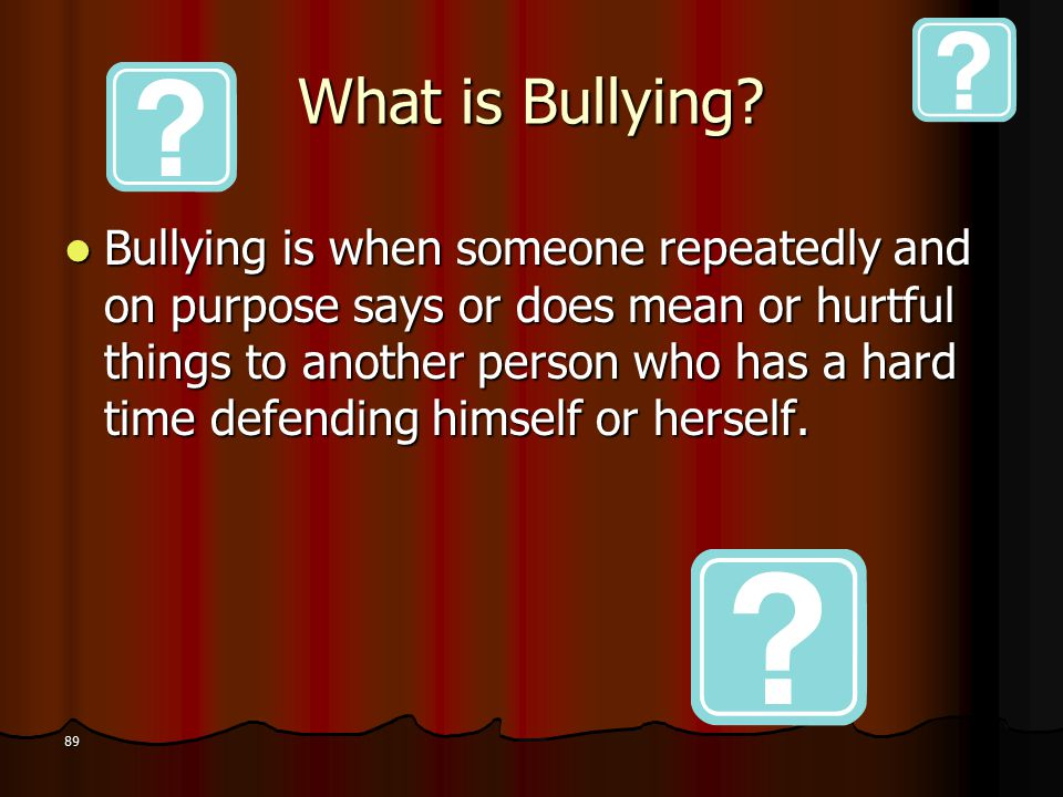 What is Bullying? Bullying is when someone repeatedly and on purpose says or does mean or hurtful things to another person who has a hard time defendi