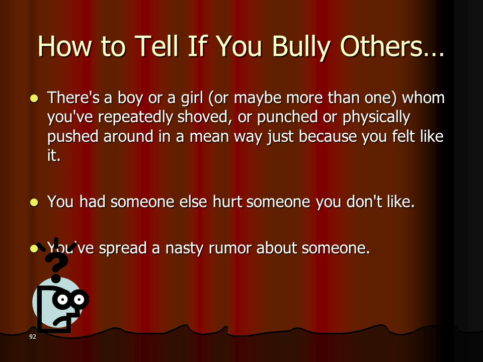 How to Tell If You Bully Others… There s a boy or a girl (or maybe more than one) whom you ve repeatedly shoved, or punched or physically pushed around in a mean way just because you felt like it.