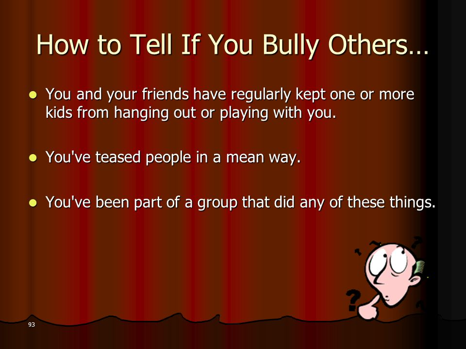 How to Tell If You Bully Others… You and your friends have regularly kept one or more kids from hanging out or playing with you.