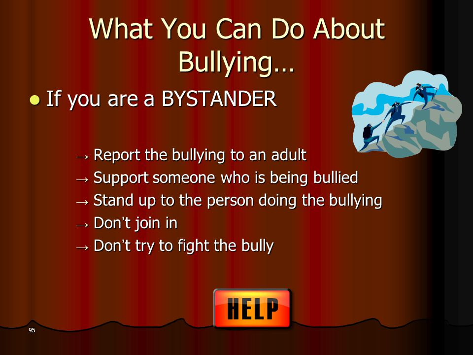 What You Can Do About Bullying… If you are a BYSTANDER If you are a BYSTANDER → Report the bullying to an adult → Support someone who is being bullied → Stand up to the person doing the bullying → Don't join in → Don't try to fight the bully 95