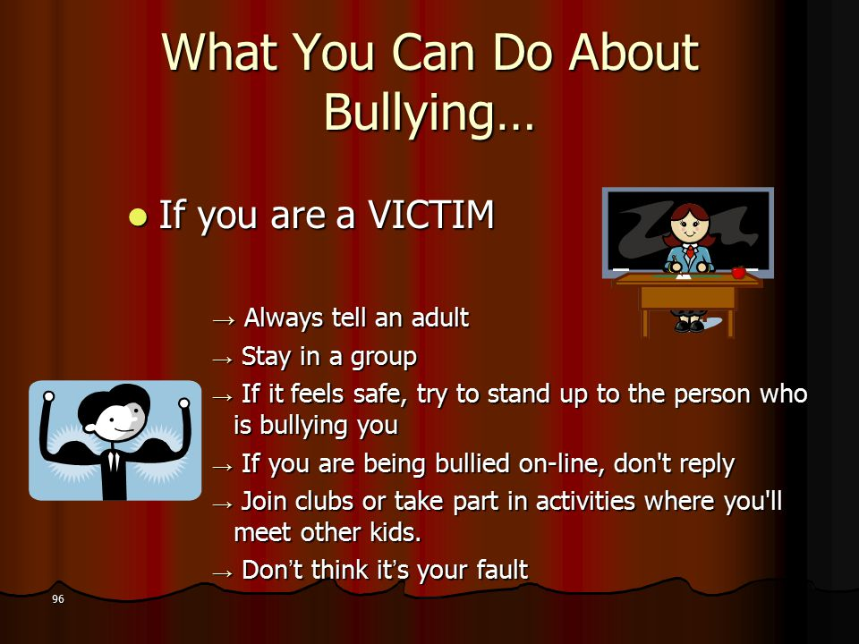 What You Can Do About Bullying… If you are a VICTIM If you are a VICTIM → Always tell an adult → Stay in a group → If it feels safe, try to stand up to the person who is bullying you → If you are being bullied on-line, don t reply → Join clubs or take part in activities where you ll meet other kids.