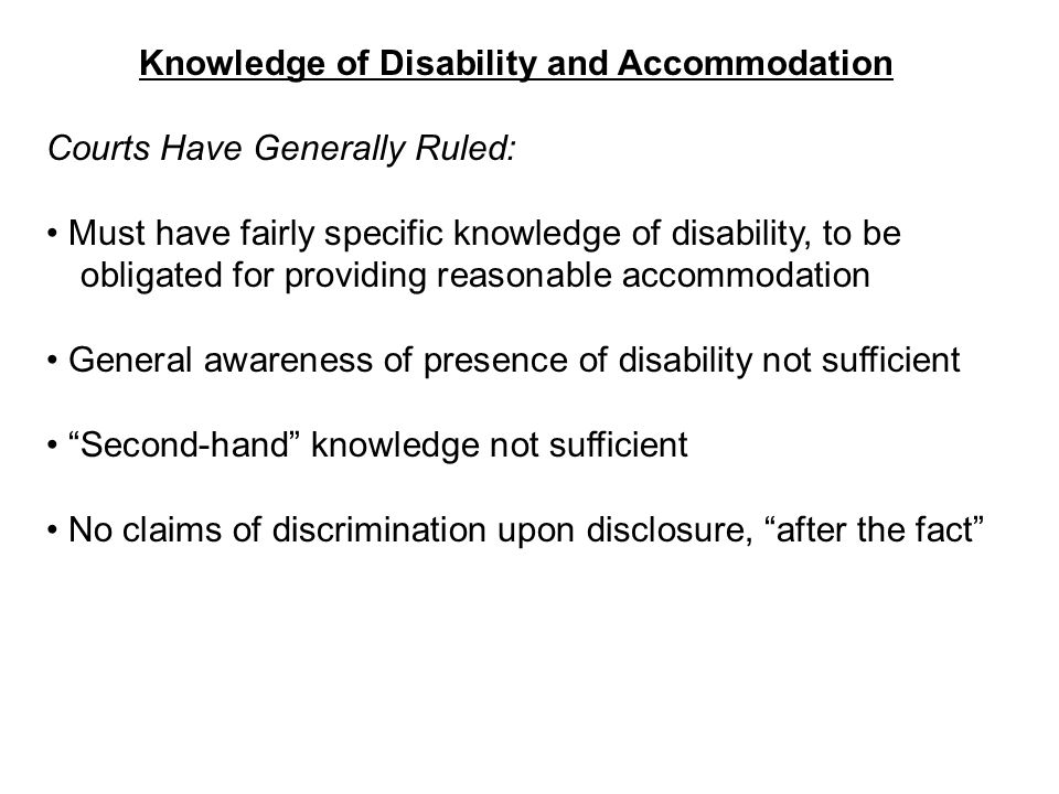 Knowledge of Disability and Accommodation Courts Have Generally Ruled: Must have fairly specific knowledge of disability, to be obligated for providing reasonable accommodation General awareness of presence of disability not sufficient Second-hand knowledge not sufficient No claims of discrimination upon disclosure, after the fact