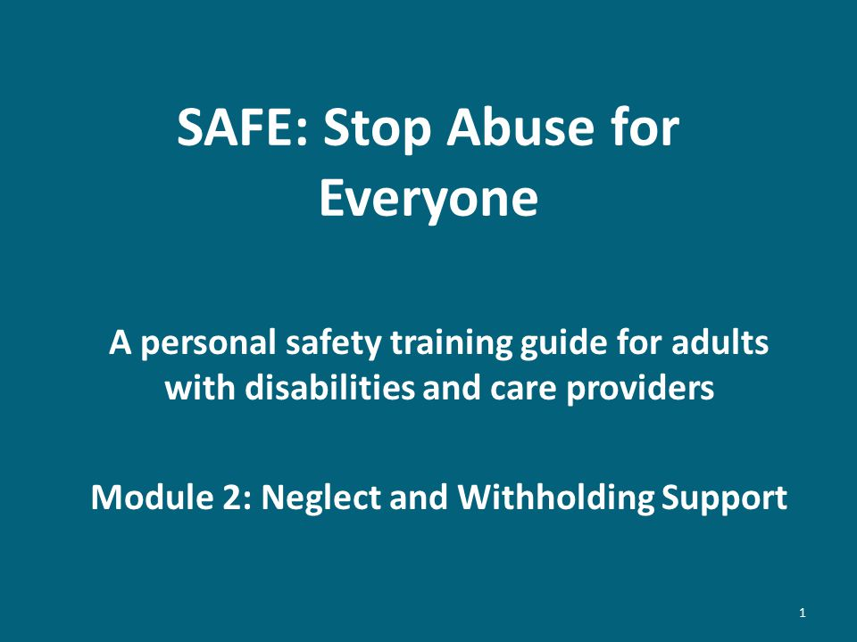 SAFE: Stop Abuse for Everyone A personal safety training guide for adults with disabilities and care providers Module 2: Neglect and Withholding Support 1