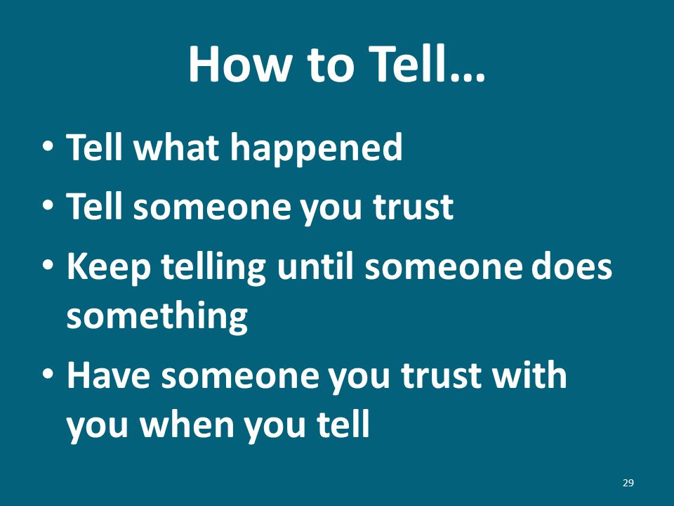 How to Tell… Tell what happened Tell someone you trust Keep telling until someone does something Have someone you trust with you when you tell 29