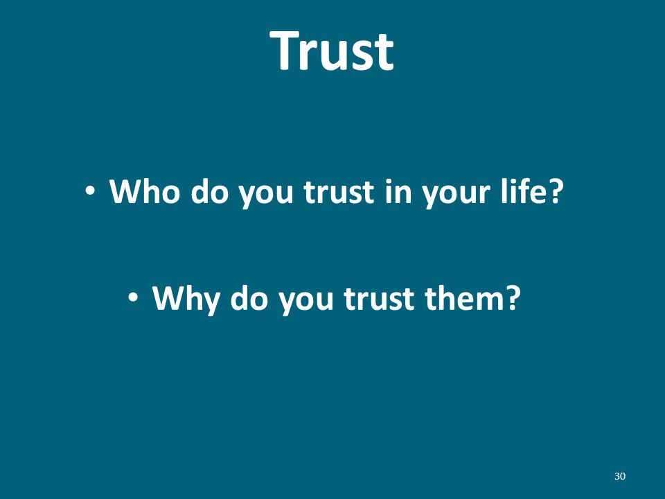 Trust Who do you trust in your life? Why do you trust them? 30