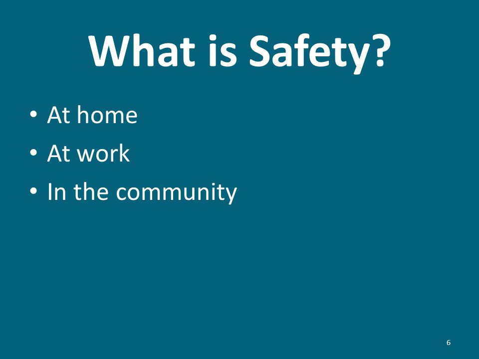What is Safety? 6 At home At work In the community