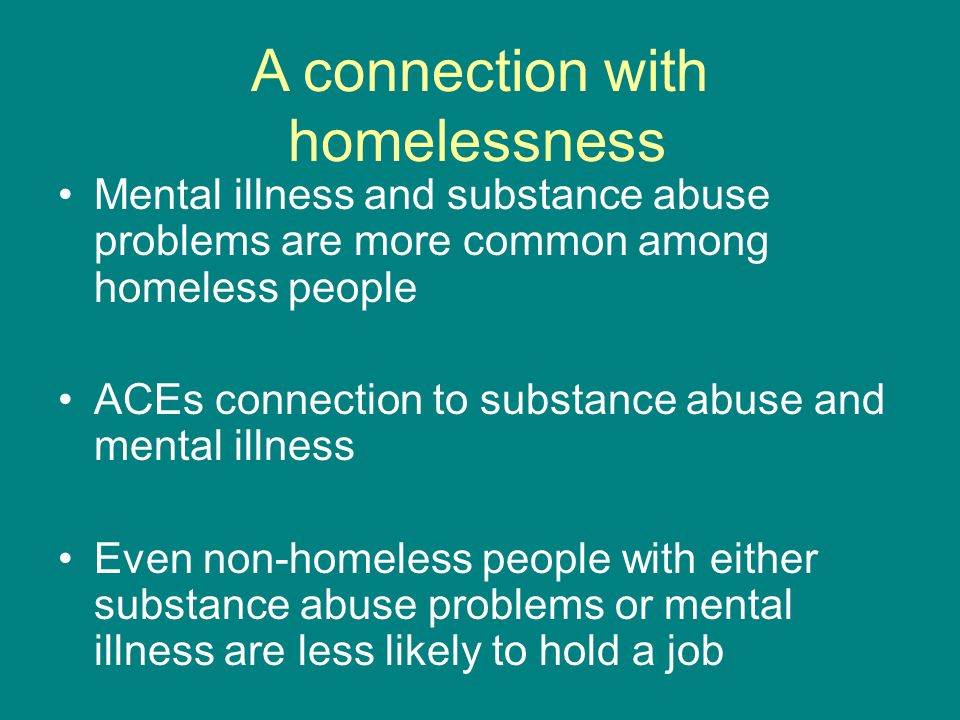 A connection with homelessness Mental illness and substance abuse problems are more common among homeless people ACEs connection to substance abuse and mental illness Even non-homeless people with either substance abuse problems or mental illness are less likely to hold a job