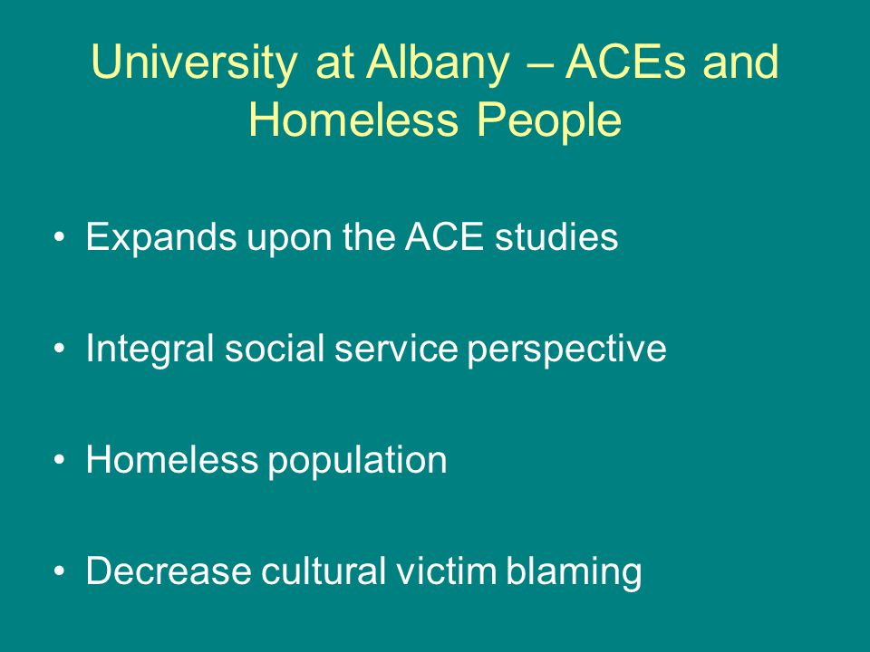 University at Albany – ACEs and Homeless People Expands upon the ACE studies Integral social service perspective Homeless population Decrease cultural victim blaming