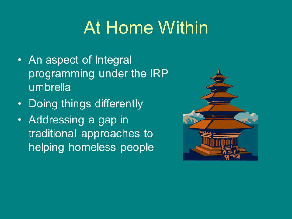 At Home Within An aspect of Integral programming under the IRP umbrella Doing things differently Addressing a gap in traditional approaches to helping homeless people