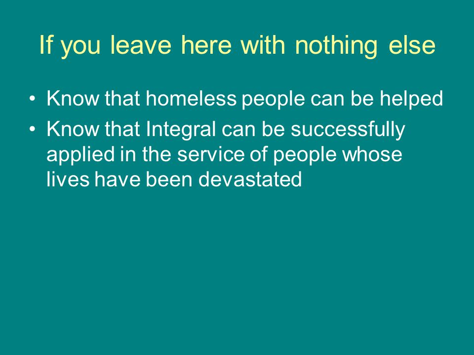 If you leave here with nothing else Know that homeless people can be helped Know that Integral can be successfully applied in the service of people whose lives have been devastated
