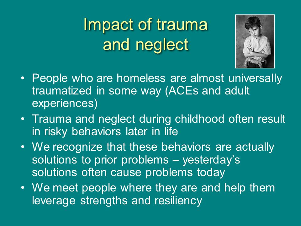 Impact of trauma and neglect People who are homeless are almost universally traumatized in some way (ACEs and adult experiences) Trauma and neglect during childhood often result in risky behaviors later in life We recognize that these behaviors are actually solutions to prior problems – yesterday's solutions often cause problems today We meet people where they are and help them leverage strengths and resiliency