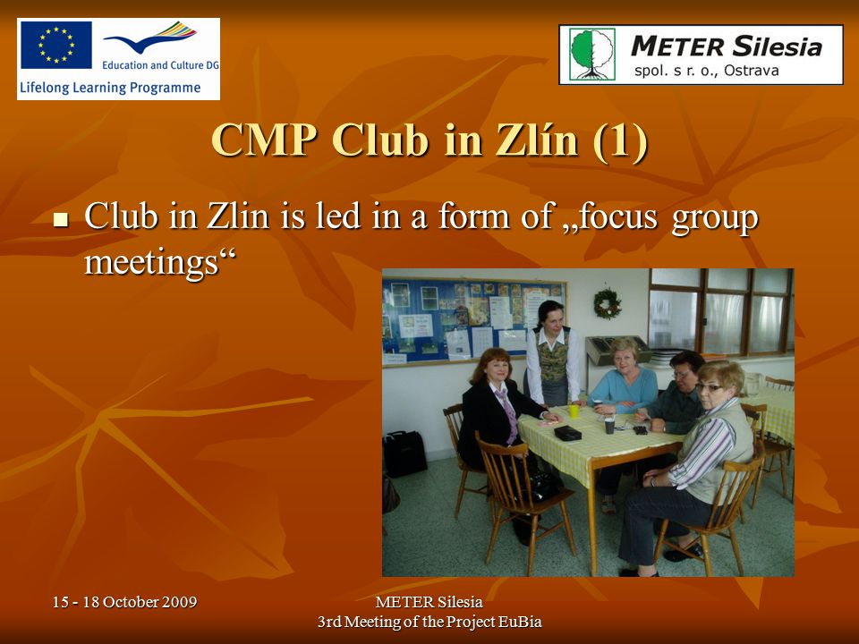 "15 - 18 October 2009METER Silesia 3rd Meeting of the Project EuBia CMP Club in Zlín (1) Club in Zlin is led in a form of ""focus group meetings"" Club i"