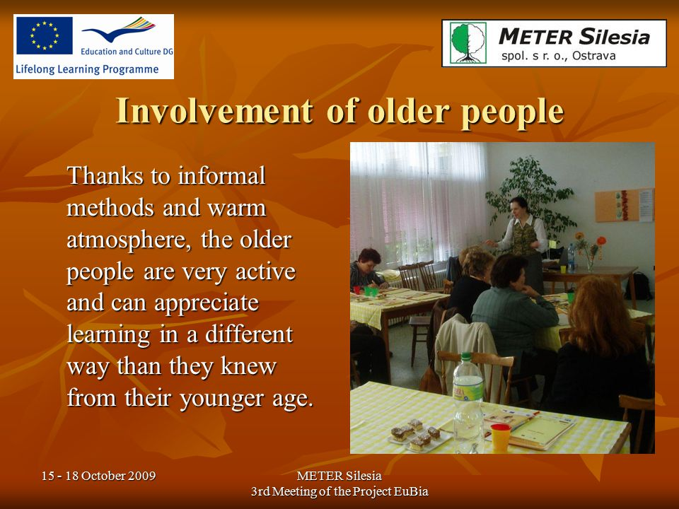 15 - 18 October 2009METER Silesia 3rd Meeting of the Project EuBia Involvement of older people Thanks to informal methods and warm atmosphere, the old