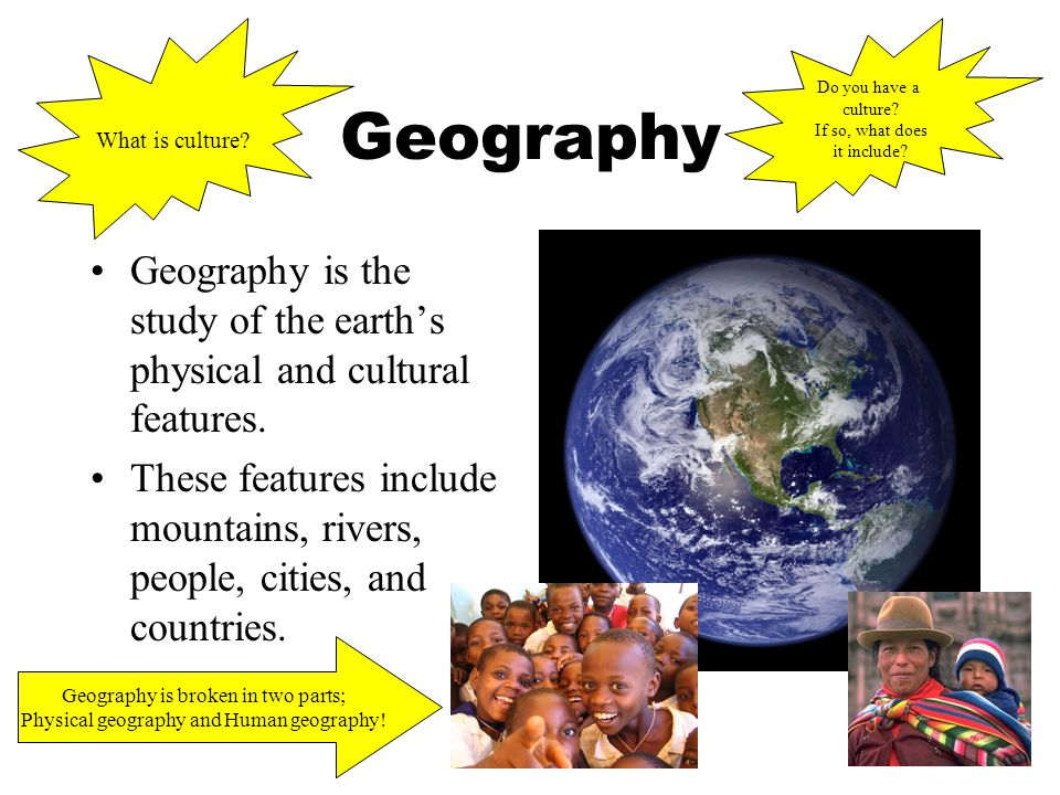 Geography Geography is the study of the earth's physical and cultural features.