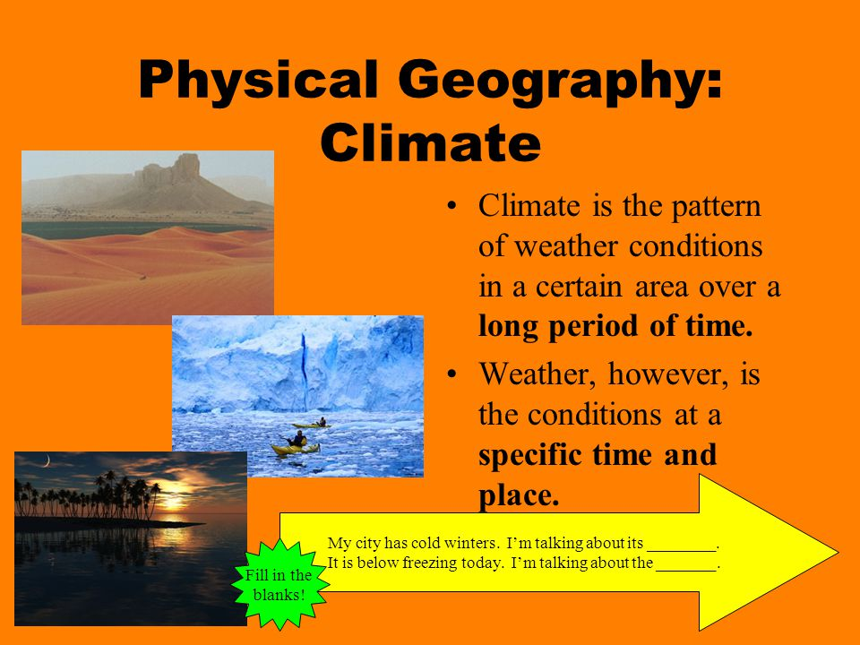 Physical Geography: Climate Climate is the pattern of weather conditions in a certain area over a long period of time.