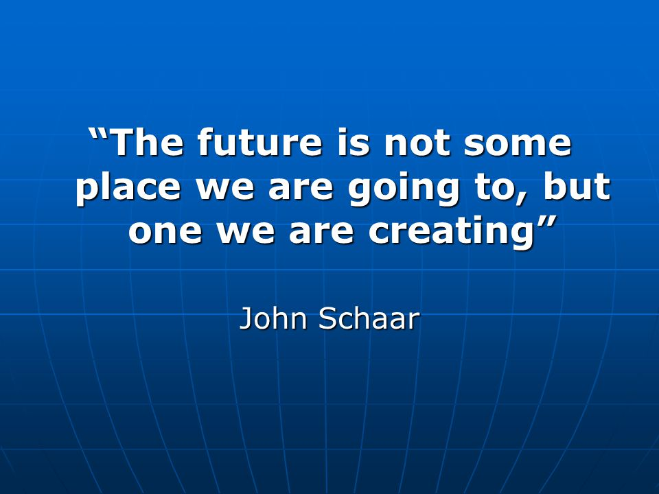"""""""The future is not some place we are going to, but one we are creating"""" John Schaar"""