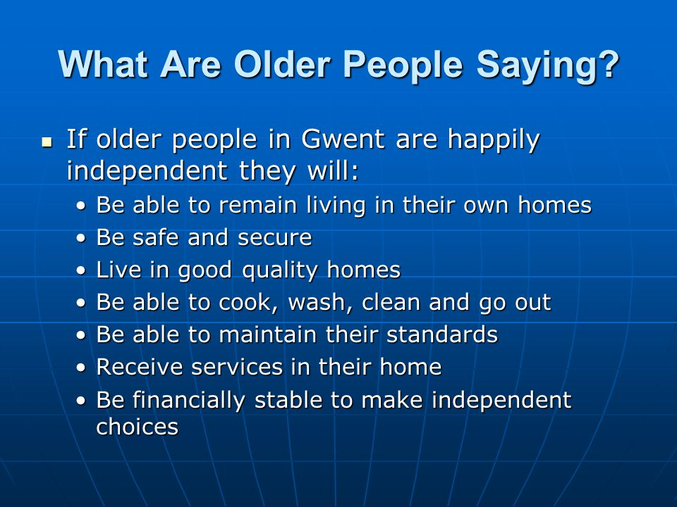 What Are Older People Saying? If older people in Gwent are happily independent they will: If older people in Gwent are happily independent they will: