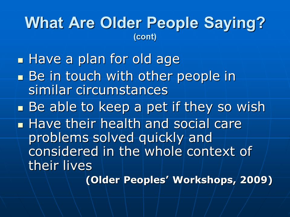 What Are Older People Saying? (cont) Have a plan for old age Have a plan for old age Be in touch with other people in similar circumstances Be in touc