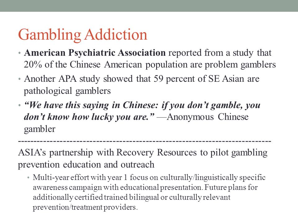 Gambling Addiction American Psychiatric Association reported from a study that 20% of the Chinese American population are problem gamblers Another APA