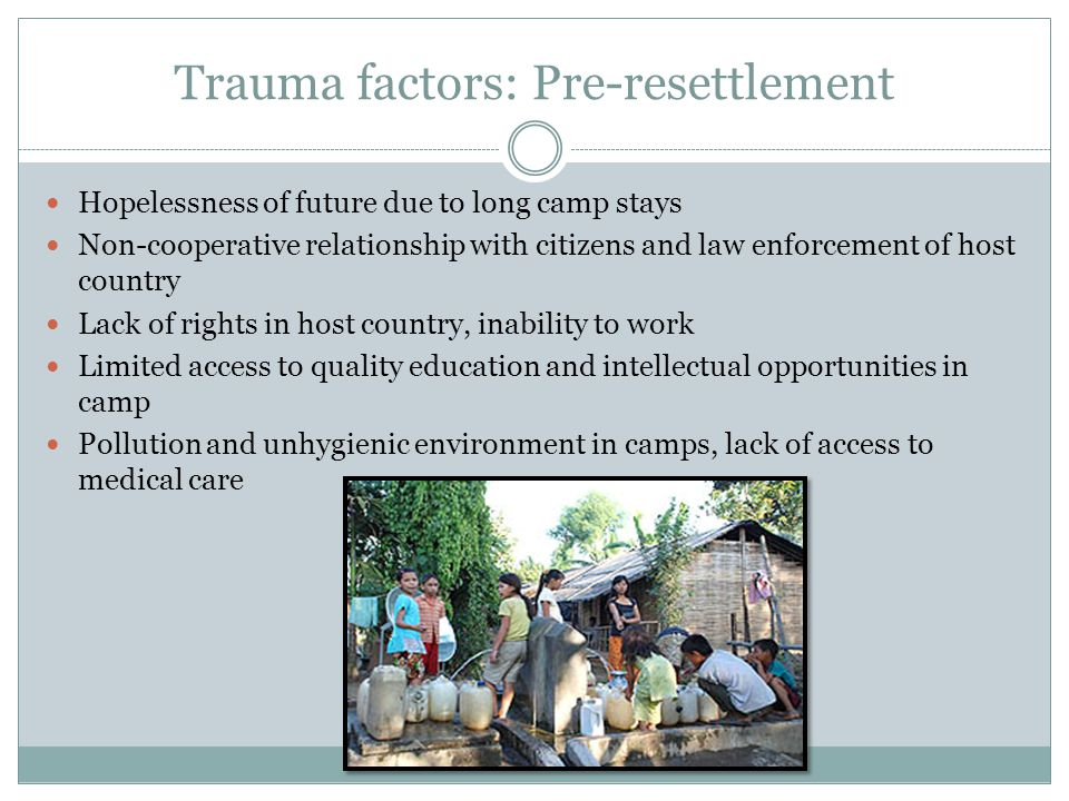 Trauma factors: Pre-resettlement Hopelessness of future due to long camp stays Non-cooperative relationship with citizens and law enforcement of host