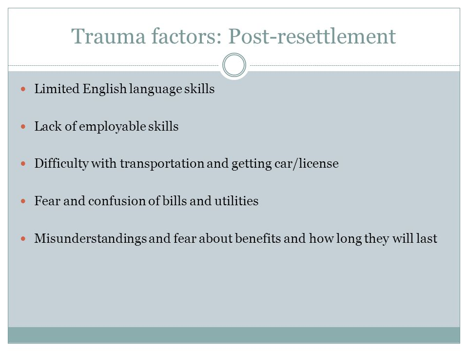 Trauma factors: Post-resettlement Limited English language skills Lack of employable skills Difficulty with transportation and getting car/license Fea
