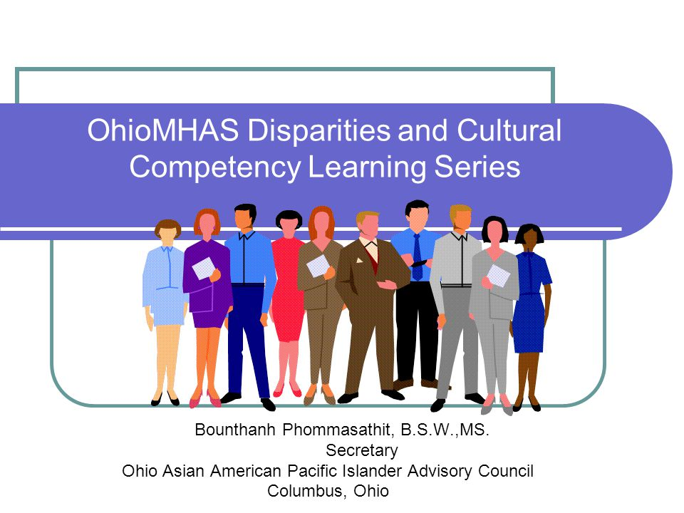 OhioMHAS Disparities and Cultural Competency Learning Series Bounthanh Phommasathit, B.S.W.,MS. Secretary Ohio Asian American Pacific Islander Advisor