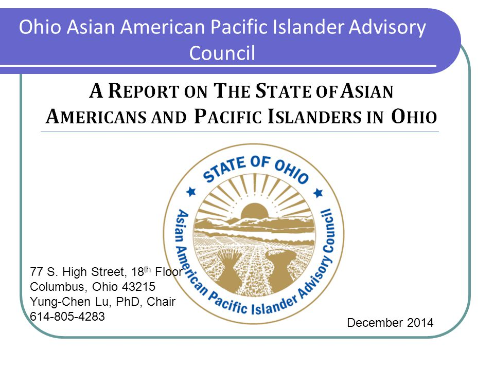 Ohio Asian American Pacific Islander Advisory Council December 2014 77 S. High Street, 18 th Floor Columbus, Ohio 43215 Yung-Chen Lu, PhD, Chair 614-8