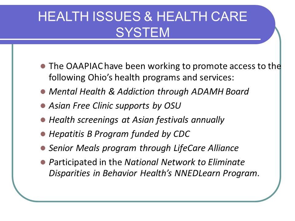 The OAAPIAC have been working to promote access to the following Ohio's health programs and services: Mental Health & Addiction through ADAMH Board As