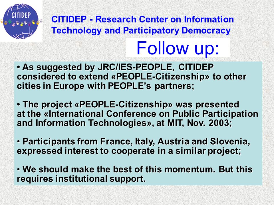 As suggested by JRC/IES-PEOPLE, CITIDEP As suggested by JRC/IES-PEOPLE, CITIDEP considered to extend «PEOPLE-Citizenship» to other cities in Europe with PEOPLE's partners; The project «PEOPLE-Citizenship» was presented The project «PEOPLE-Citizenship» was presented at the «International Conference on Public Participation and Information Technologies», at MIT, Nov.
