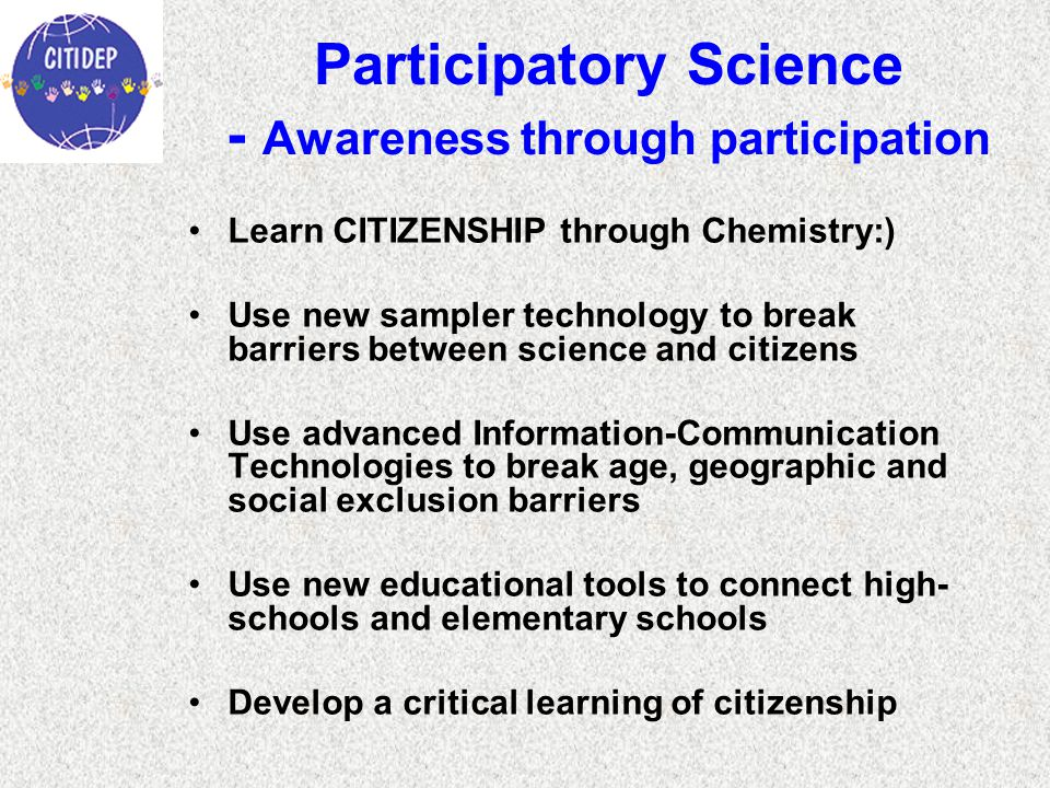 Participatory Science - Awareness through participation Learn CITIZENSHIP through Chemistry:) Use new sampler technology to break barriers between science and citizens Use advanced Information-Communication Technologies to break age, geographic and social exclusion barriers Use new educational tools to connect high- schools and elementary schools Develop a critical learning of citizenship