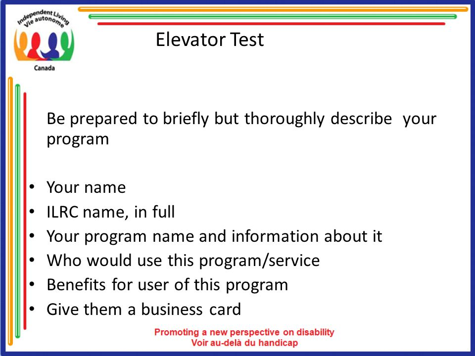 Elevator Test Be prepared to briefly but thoroughly describe your program Your name ILRC name, in full Your program name and information about it Who would use this program/service Benefits for user of this program Give them a business card