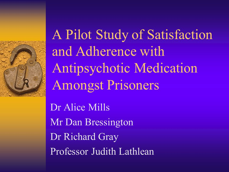 A Pilot Study of Satisfaction and Adherence with Antipsychotic Medication Amongst Prisoners Dr Alice Mills Mr Dan Bressington Dr Richard Gray Professor Judith Lathlean