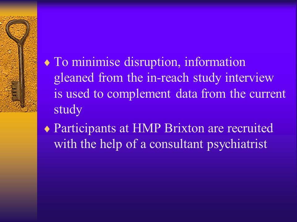  To minimise disruption, information gleaned from the in-reach study interview is used to complement data from the current study  Participants at HMP Brixton are recruited with the help of a consultant psychiatrist