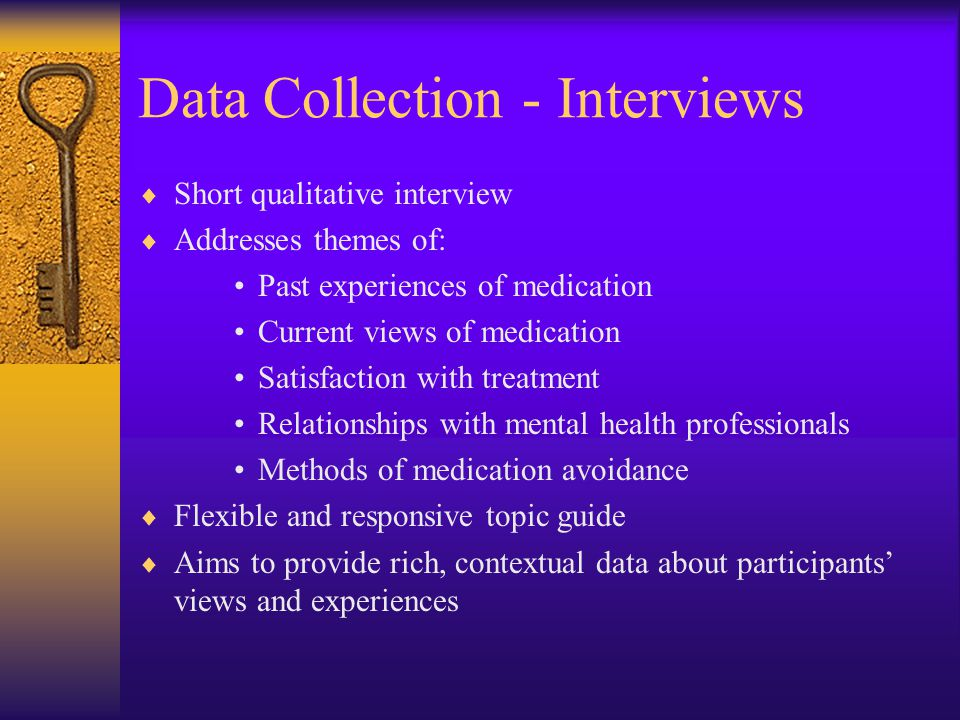 Data Collection - Interviews  Short qualitative interview  Addresses themes of: Past experiences of medication Current views of medication Satisfaction with treatment Relationships with mental health professionals Methods of medication avoidance  Flexible and responsive topic guide  Aims to provide rich, contextual data about participants' views and experiences